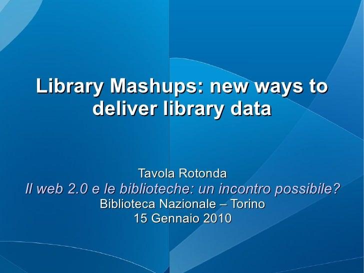 Library Mashups: new ways to deliver library data Tavola Rotonda Il web 2.0 e le biblioteche: un incontro possibile? Bibli...