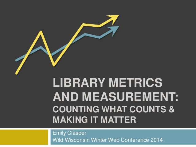 LIBRARY METRICS AND MEASUREMENT: COUNTING WHAT COUNTS & MAKING IT MATTER Emily Clasper Wild Wisconsin Winter Web Conferenc...
