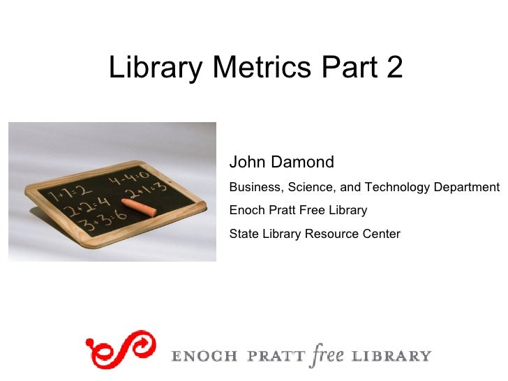 Library Metrics Part 2 John Damond Business, Science, and Technology Department Enoch Pratt Free Library State Library Res...