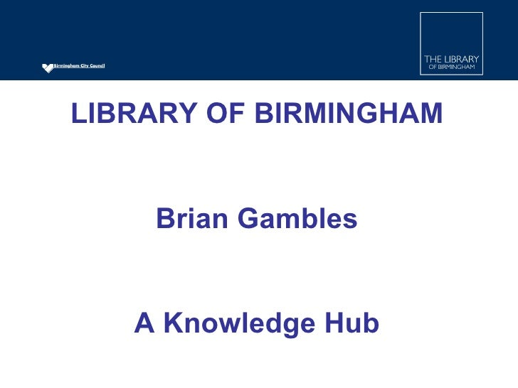 LIBRARY OF BIRMINGHAM Brian Gambles A Knowledge Hub