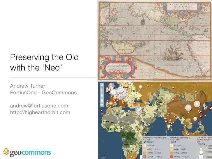 Preserving the Old with the 'Neo' Andrew Turner FortiusOne - GeoCommons  andrew@fortiusone.com http://highearthorbit.com