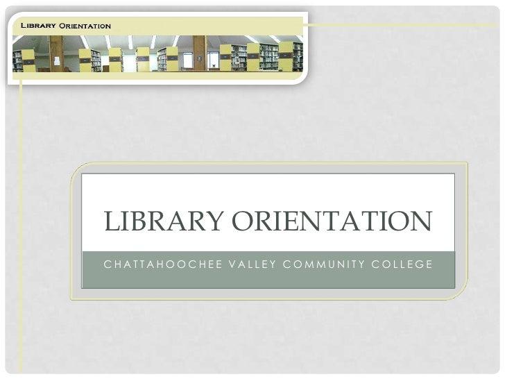 LIBRARY ORIENTATION CHATTAHOOCHEE VALLEY COMMUNITY COLLEGE