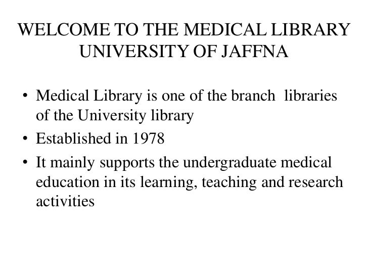 WELCOME TO THE MEDICAL LIBRARY     UNIVERSITY OF JAFFNA• Medical Library is one of the branch libraries  of the University...