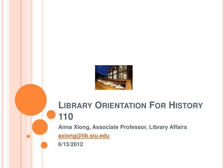 LIBRARY ORIENTATION FOR HISTORY110Anna Xiong, Associate Professor, Library Affairsaxiong@lib.siu.edu6/15/2012