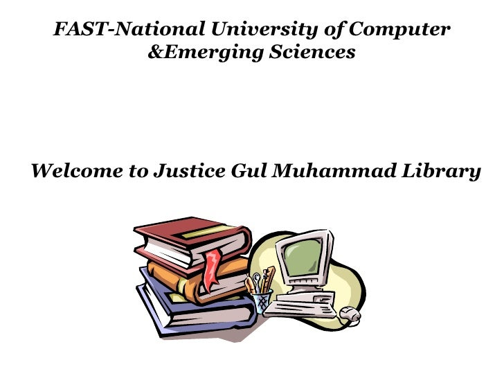 FAST-National University of Computer &Emerging Sciences Welcome to Justice Gul Muhammad Library