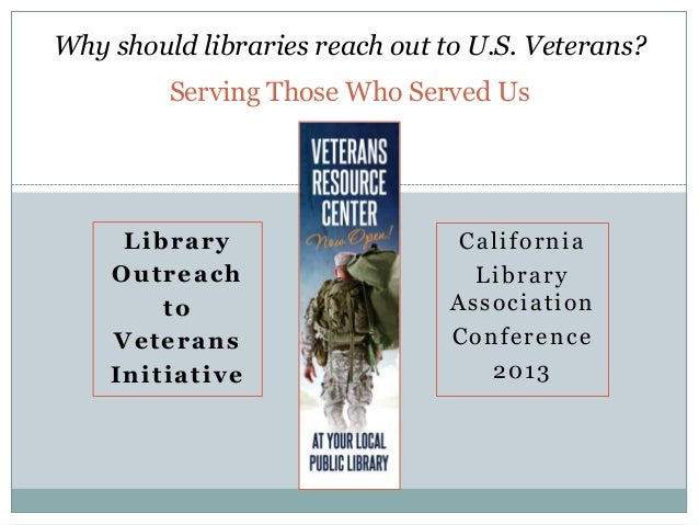 Why should libraries reach out to U.S. Veterans? Serving Those Who Served Us  Library Outreach to Veterans Initiative  Cal...