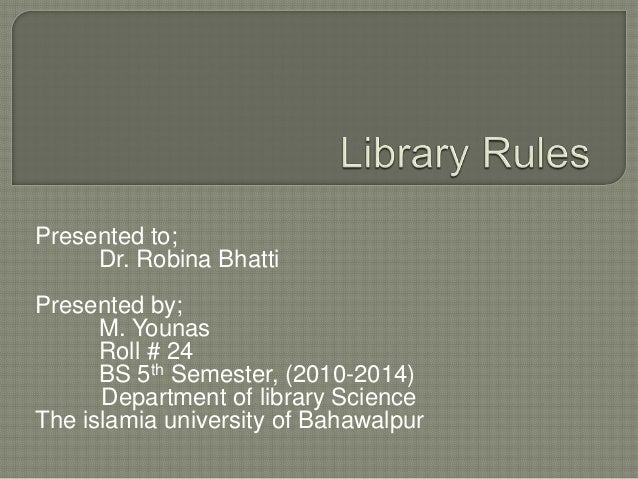 Presented to;Dr. Robina BhattiPresented by;M. YounasRoll # 24BS 5th Semester, (2010-2014)Department of library ScienceThe ...