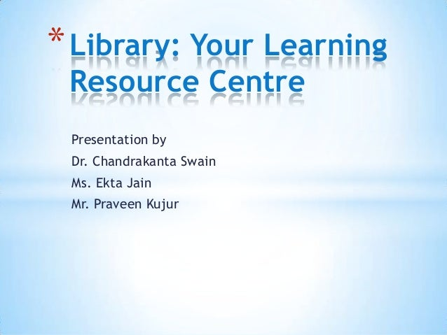Presentation byDr. Chandrakanta SwainMs. Ekta JainMr. Praveen Kujur*Library: Your LearningResource Centre