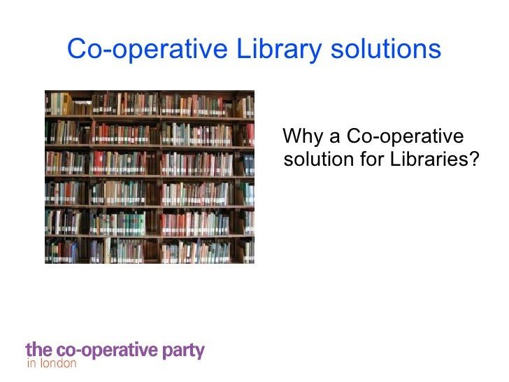 Co-operative Library solutions                 Why a Co-operative                 solution for Libraries?