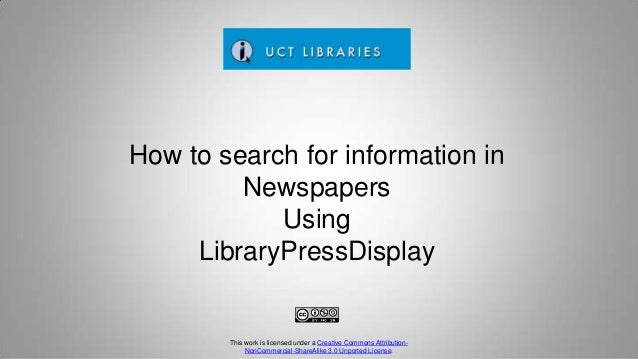 How to search for information in Newspapers Using LibraryPressDisplay This work is licensed under a Creative Commons Attri...