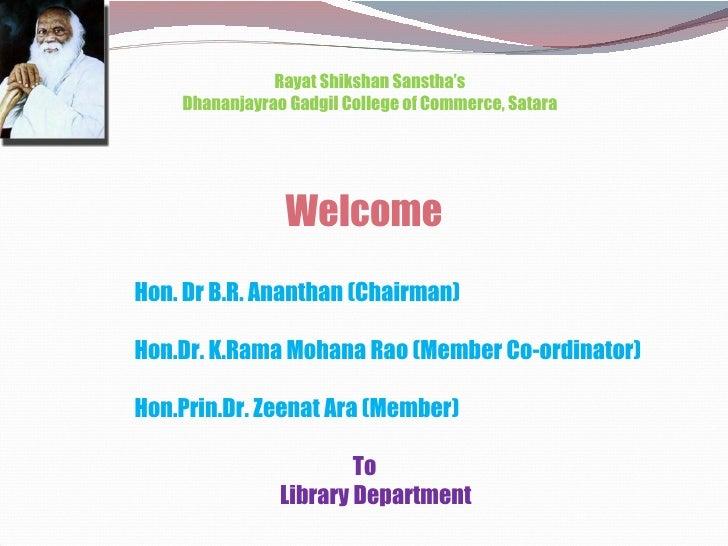 Welcome Rayat Shikshan Sanstha's Dhananjayrao Gadgil College of Commerce, Satara Hon. Dr B.R. Ananthan (Chairman) Hon.Dr. ...