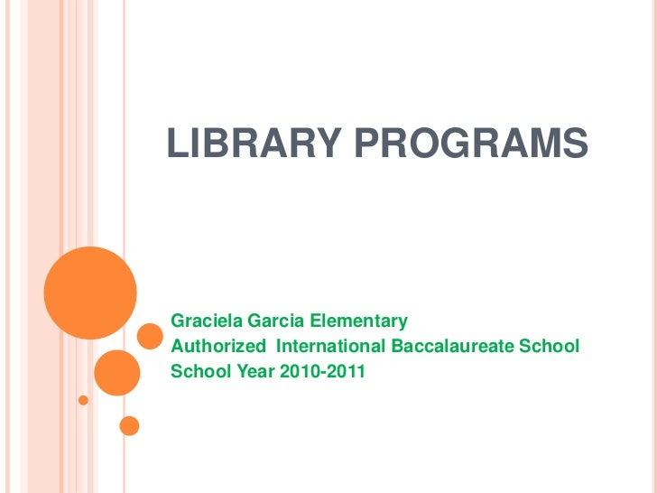LIBRARY PROGRAMSGraciela Garcia ElementaryAuthorized International Baccalaureate SchoolSchool Year 2010-2011