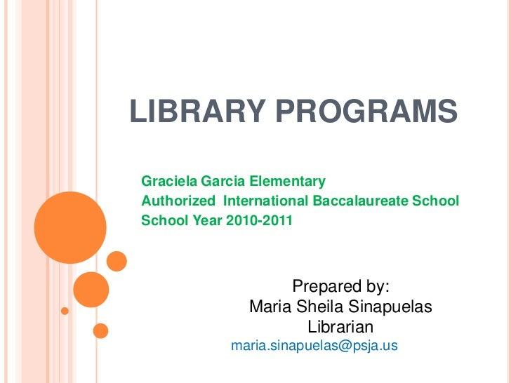 LIBRARY PROGRAMSGraciela Garcia ElementaryAuthorized International Baccalaureate SchoolSchool Year 2010-2011              ...