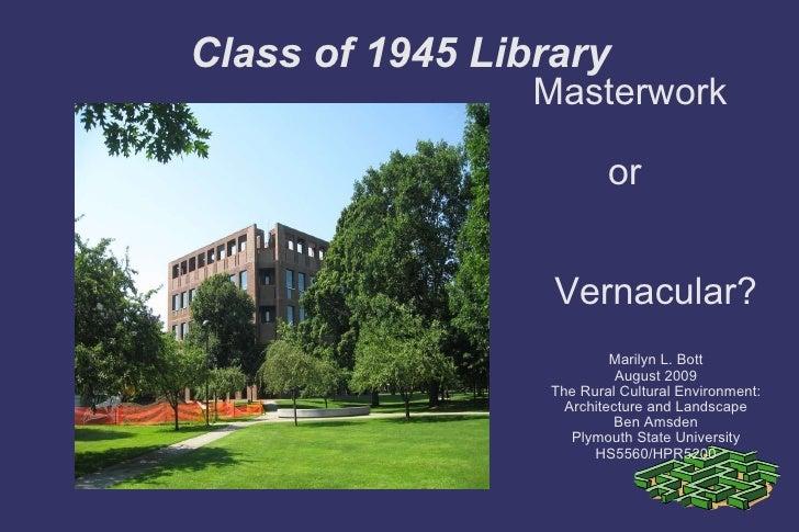 Class of 1945 Library <ul><ul><li>Masterwork  or  Vernacular? </li></ul></ul><ul><ul><li>Marilyn L. Bott </li></ul></ul><u...