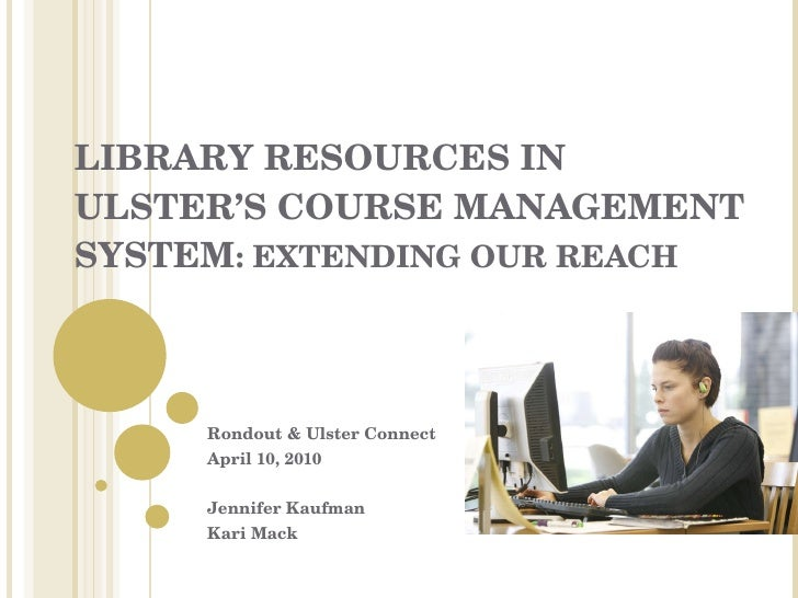 LIBRARY RESOURCES IN ULSTER'S COURSE MANAGEMENT SYSTEM : EXTENDING OUR REACH Rondout & Ulster Connect April 10, 2010 Jenni...