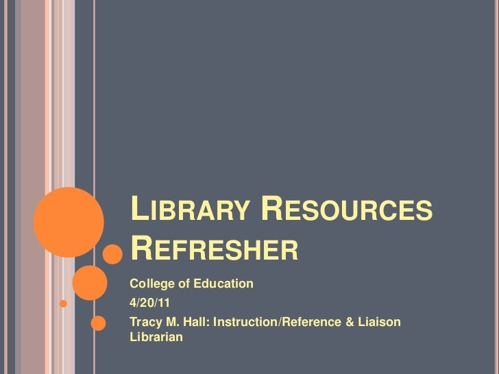 Library Resources Refresher <br />College of Education <br />4/20/11 <br />Tracy M. Hall: Instruction/Reference & Liaison ...