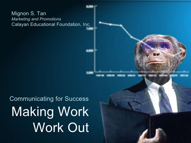 Communicating for Success Making Work Work Out Mignon S. Tan Marketing and Promotions Calayan Educational Foundation, Inc.