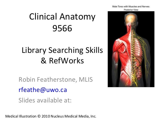 Clinical Anatomy 9566 Library Searching Skills & RefWorks Robin Featherstone, MLIS rfeathe@uwo.ca Slides available at: Med...