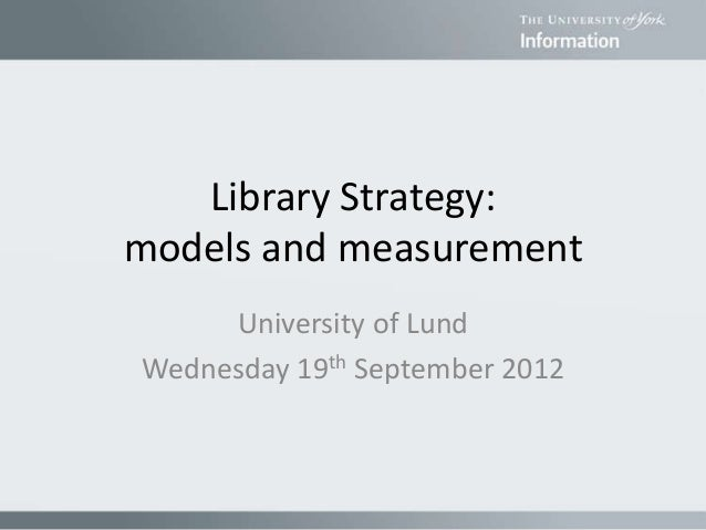 Library Strategy: models and measurement University of Lund Wednesday 19th September 2012
