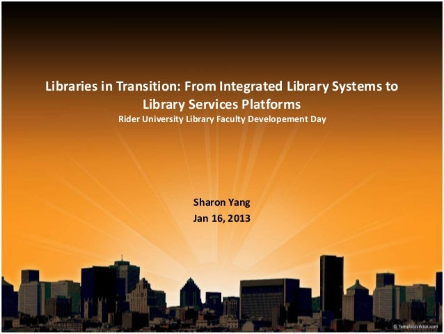 Libraries in Transition: From Integrated Library Systems to Library Services Platforms Rider University Library Faculty De...