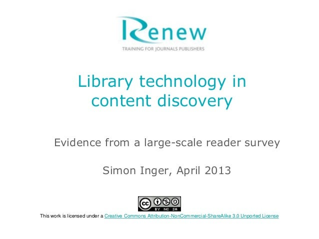 Library technology in content discovery Evidence from a large-scale reader survey Simon Inger, April 2013 This work is lic...