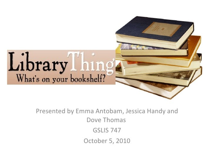 Presented by Emma Antobam, Jessica Handy and Dove Thomas  GSLIS 747 October 5, 2010