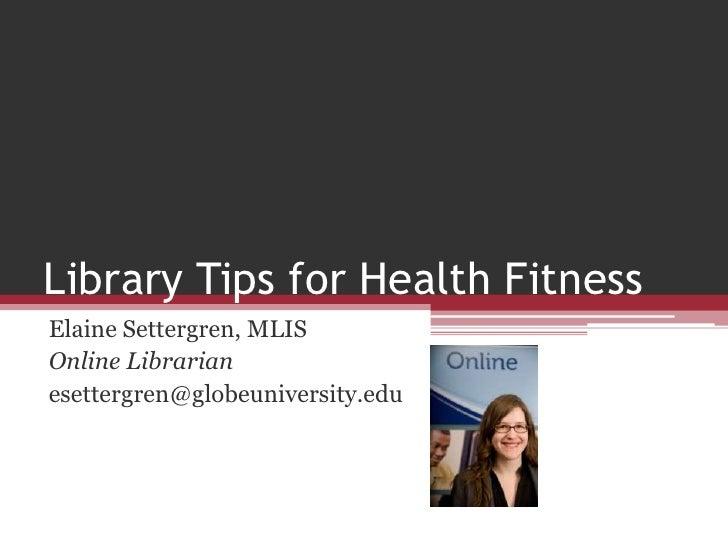 Library Tips for Health Fitness<br />Elaine Settergren, MLIS<br />Online Librarian<br />esettergren@globeuniversity.edu<br />