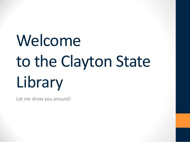 Welcome to the Clayton State Library Let me show you around!