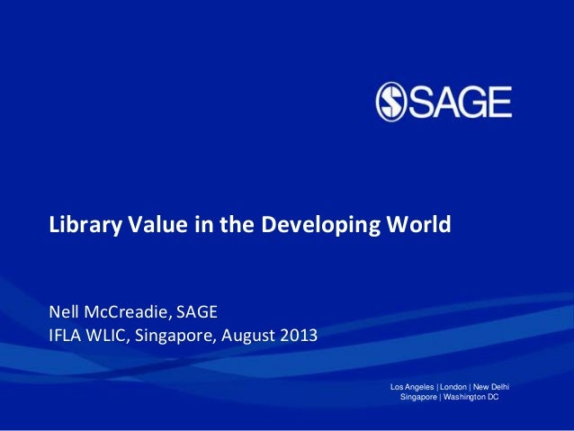 Los Angeles | London | New Delhi Singapore | Washington DC Library Value in the Developing World Nell McCreadie, SAGE IFLA...