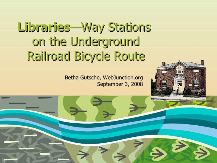 Libraries — Way Stations  on the Underground Railroad Bicycle Route Betha Gutsche, WebJunction.org September 3, 2008