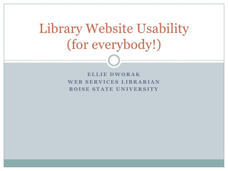 Library Website Usability     (for everybody!)           ELLIE DWORAK     WEB SERVICES LIBRARIAN     BOISE STATE UNIVERSITY