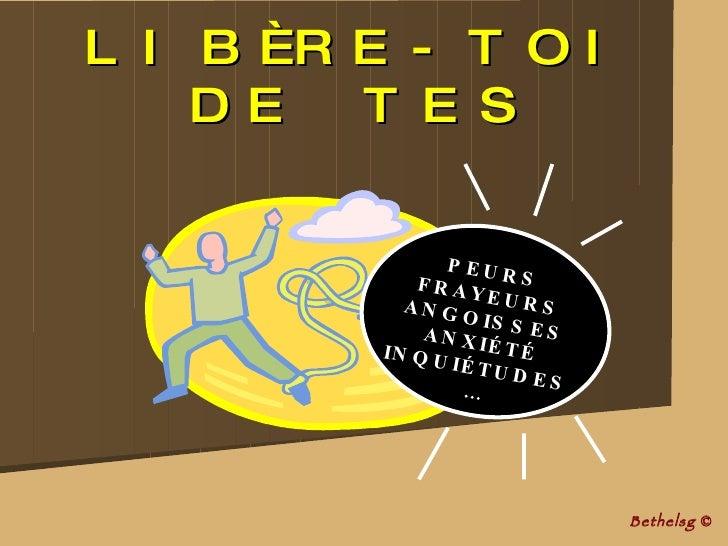 LIBÈRE-TOI DE TES Bethelsg  © PEURS FRAYEURS ANGOISSES ANXI ÉT É INQUIÉTUDES …