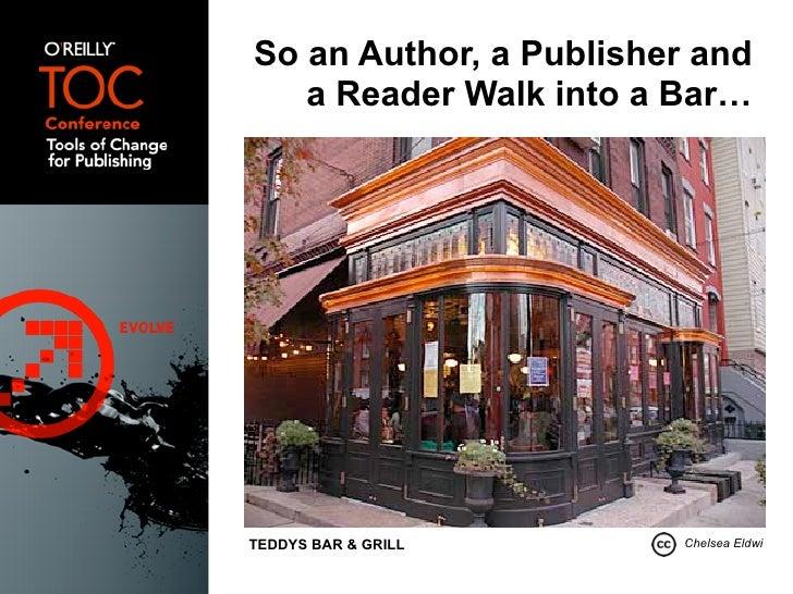 So an Author, a Publisher and    a Reader Walk into a Bar…     TEDDYS BAR & GRILL       Chelsea Eldwi