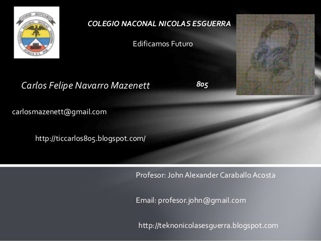 Carlos Felipe Navarro Mazenett COLEGIO NACONAL NICOLAS ESGUERRA Edificamos Futuro 805 carlosmazenett@gmail.com http://ticc...