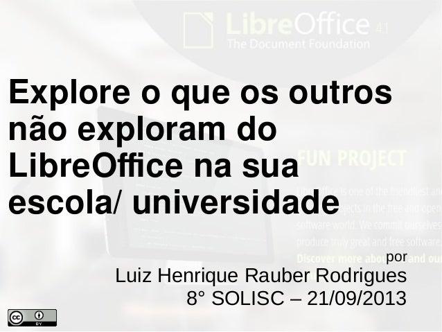por Luiz Henrique Rauber Rodrigues 8° SOLISC – 21/09/2013 Explore o que os outros não exploram do LibreOffice na sua escol...