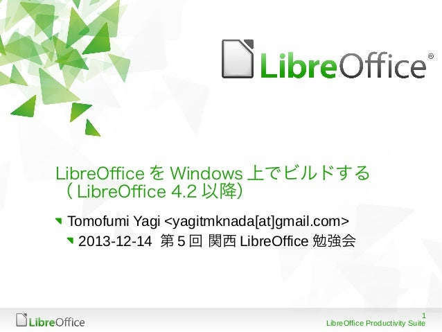 LibreOfce を Windows 上でビルドする ( LibreOfce 4.2 以降) Tomofumi Yagi <yagitmknada[at]gmail.com> 2013-12-14 第 5 回 関西 LibreOffice 勉...