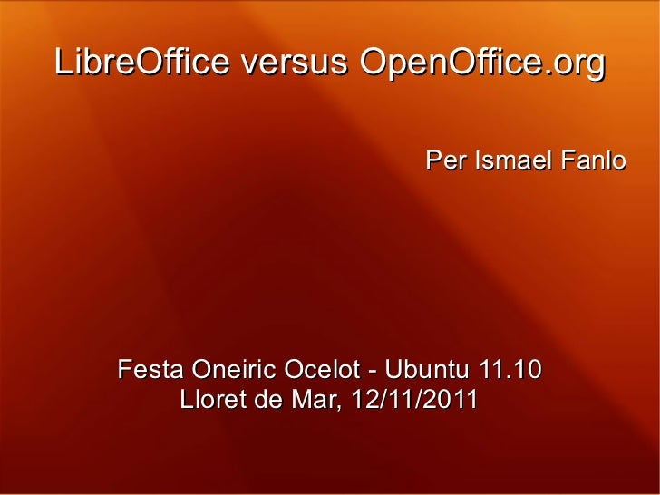 LibreOffice versus OpenOffice.org Per Ismael Fanlo Festa Oneiric Ocelot - Ubuntu 11.10 Lloret de Mar, 12/11/2011
