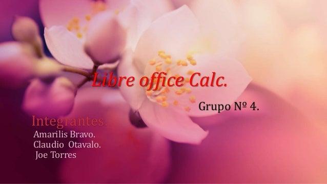 Grupo Nº 4. Integrantes. Amarilis Bravo. Claudio Otavalo. Joe Torres Libre office Calc.