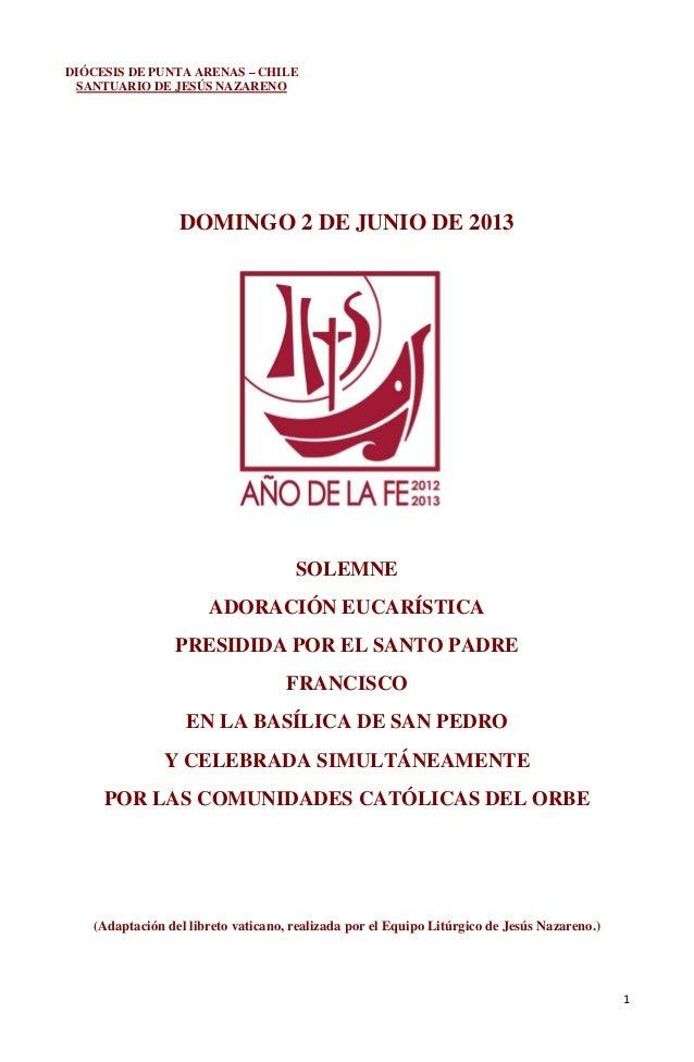 1DIÓCESIS DE PUNTA ARENAS – CHILESANTUARIO DE JESÚS NAZARENODOMINGO 2 DE JUNIO DE 2013SOLEMNEADORACIÓN EUCARÍSTICAPRESIDID...
