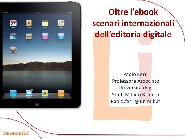 12 novembre 2010 Oltre l'ebook scenari internazionali dell'editoria digitale Paolo Ferri Professore Associato Università d...