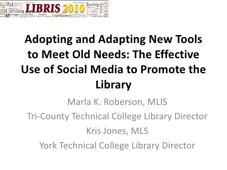 Adopting and Adapting New Tools to Meet Old Needs: The Effective Use of Social Media to Promote the Library<br />Marla K. ...