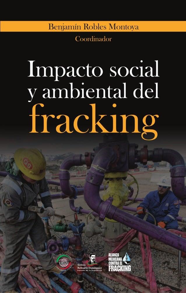 Impacto social y ambiental del fracking Benjamín Robles Montoya, Coordinador Primera edición: mayo de 2014 Diseño de porta...