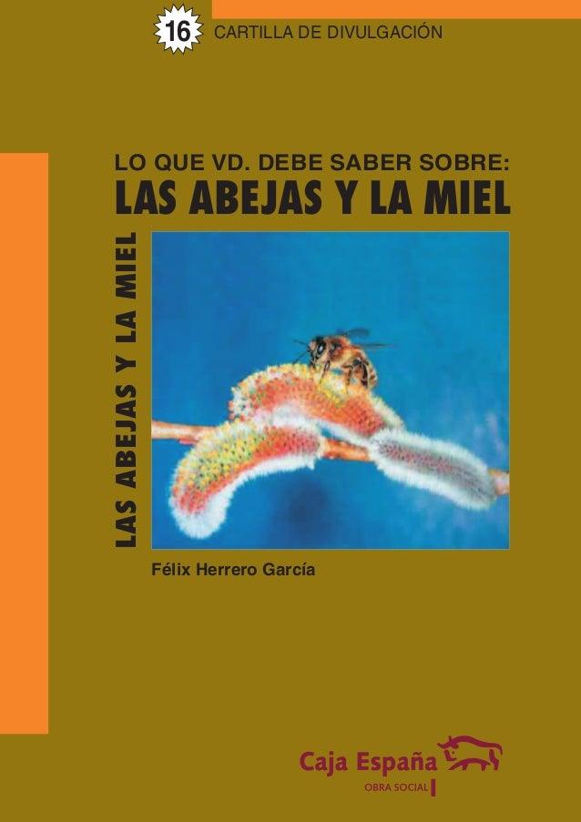 CARTILLA DE DIVULGACIÓN LASABEJASYLAMIEL Félix Herrero García LO QUE VD. DEBE SABER SOBRE: LAS ABEJAS Y LA MIEL 16