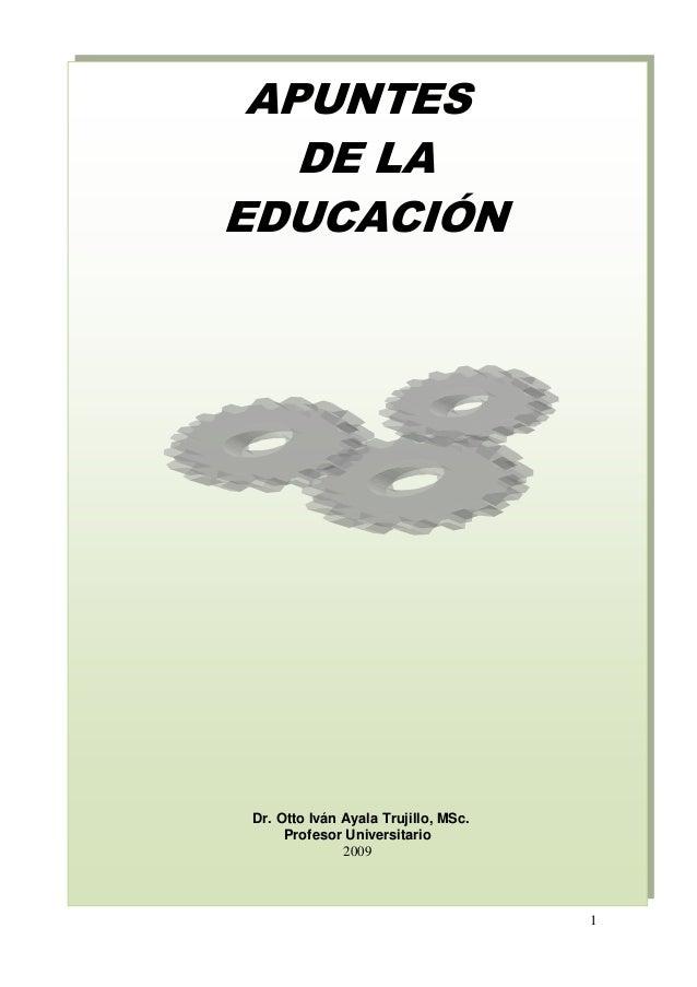 1 APUNTES DE LA EDUCACIÓN Dr. Otto Iván Ayala Trujillo, MSc. Profesor Universitario 2009