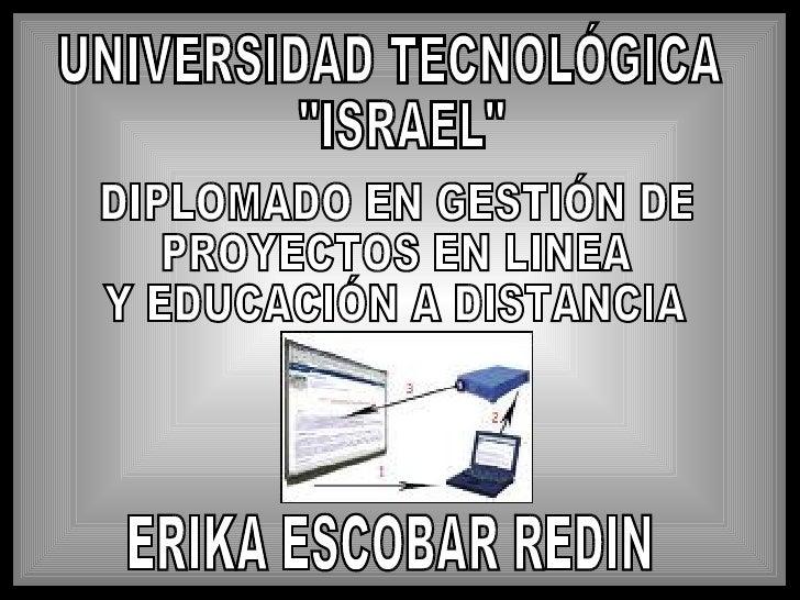 """UNIVERSIDAD TECNOLÓGICA """"ISRAEL"""" DIPLOMADO EN GESTIÓN DE PROYECTOS EN LINEA Y EDUCACIÓN A DISTANCIA ERIKA ESCOBA..."""