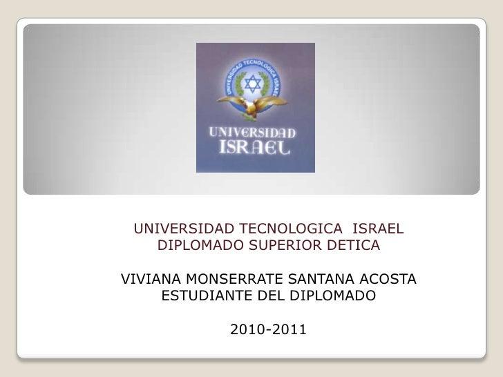 UNIVERSIDAD TECNOLOGICA  ISRAEL<br />DIPLOMADO SUPERIOR DETICA<br />VIVIANA MONSERRATE SANTANA ACOSTA<br />ESTUDIANTE DEL ...
