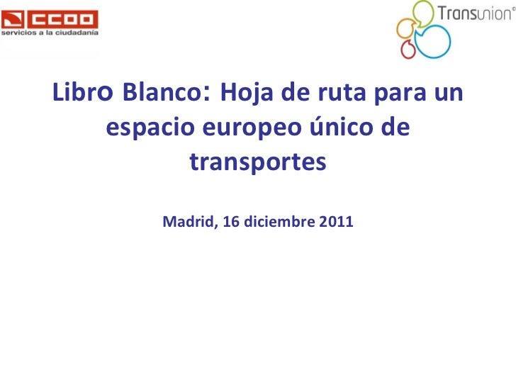Libr o  Blanco :  Hoja de ruta para un espacio europeo único de transportes Madrid, 16 diciembre 2011