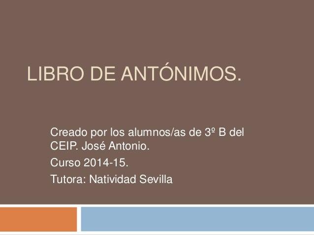 LIBRO DE ANTÓNIMOS.  Creado por los alumnos/as de 3º B del  CEIP. José Antonio.  Curso 2014-15.  Tutora: Natividad Sevilla