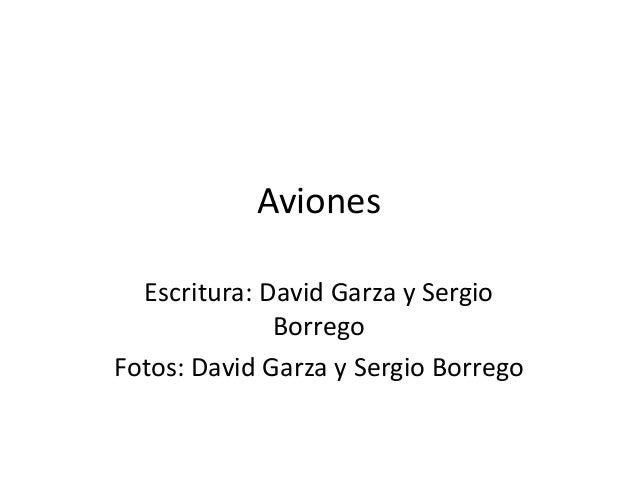 Aviones  Escritura: David Garza y Sergio              BorregoFotos: David Garza y Sergio Borrego