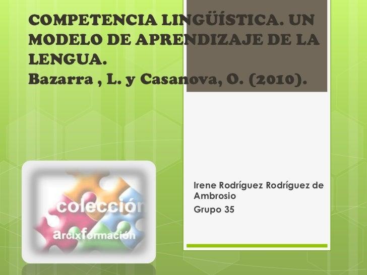COMPETENCIA LINGÜÍSTICA. UNMODELO DE APRENDIZAJE DE LALENGUA.Bazarra , L. y Casanova, O. (2010).                   Irene R...